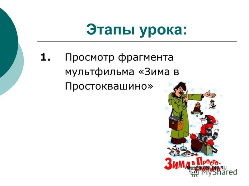 Этапы урока: 1. Просмотр фрагмента мультфильма «Зима в Простоквашино»