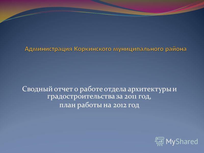Сводный отчет о работе отдела архитектуры и градостроительства за 2011 год, план работы на 2012 год