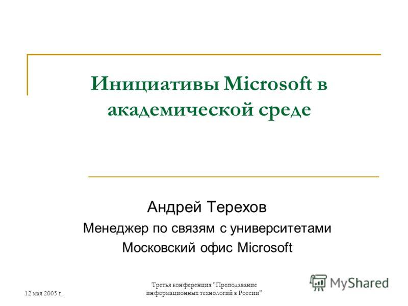 12 мая 2005 г. Третья конференция Преподавание информационных технологий в России Инициативы Microsoft в академической среде Андрей Терехов Менеджер по связям с университетами Московский офис Microsoft