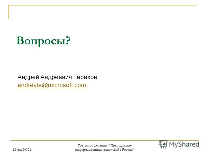 12 мая 2005 г. Третья конференция Преподавание информационных технологий в России Андрей Андреевич Терехов andreyte@microsoft.com Вопросы?