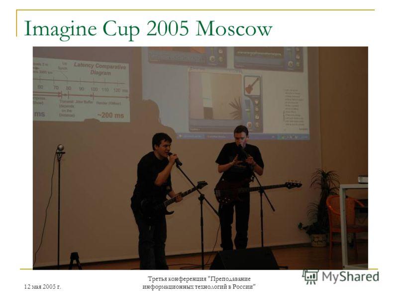12 мая 2005 г. Третья конференция Преподавание информационных технологий в России Imagine Cup 2005 Moscow
