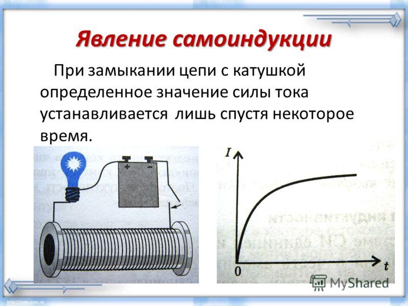 Явление самоиндукции При замыкании цепи с катушкой определенное значение силы тока устанавливается лишь спустя некоторое время.