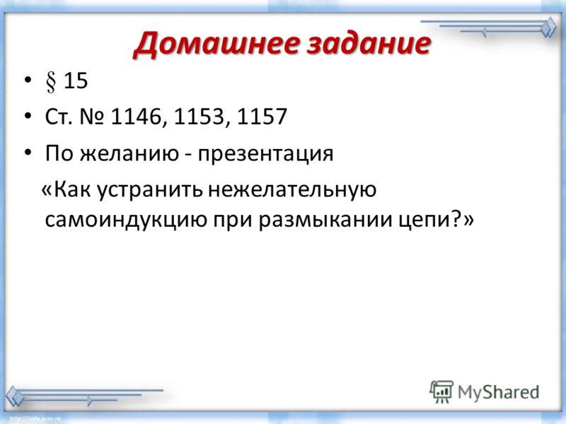 Домашнее задание § 15 Ст. 1146, 1153, 1157 По желанию - презентация «Как устранить нежелательную самоиндукцию при размыкании цепи?»