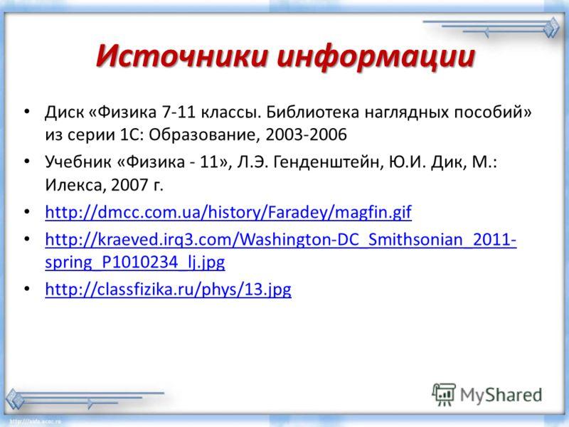 Источники информации Диск «Физика 7-11 классы. Библиотека наглядных пособий» из серии 1С: Образование, 2003-2006 Учебник «Физика - 11», Л.Э. Генденштейн, Ю.И. Дик, М.: Илекса, 2007 г. http://dmcc.com.ua/history/Faradey/magfin.gif http://kraeved.irq3.