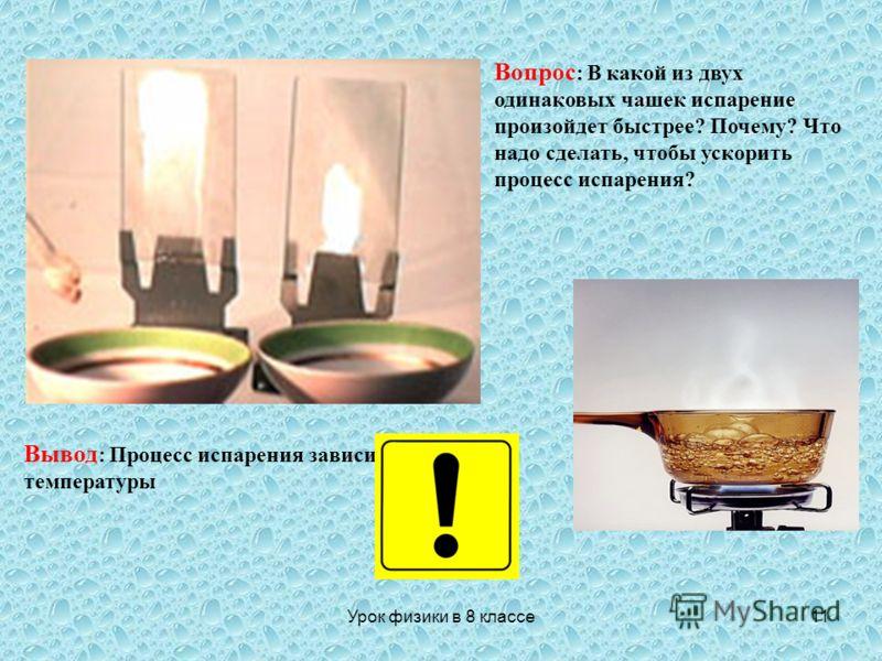 Урок физики в 8 классе11 Вопрос : В какой из двух одинаковых чашек испарение произойдет быстрее? Почему? Что надо сделать, чтобы ускорить процесс испарения? Вывод : Процесс испарения зависит от температуры