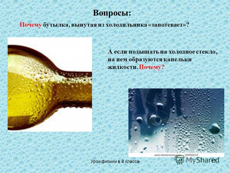 17 Почему бутылка, вынутая из холодильника «запотевает»? А если подышать на холодное стекло, на нем образуются капельки жидкости. Почему? Вопросы: