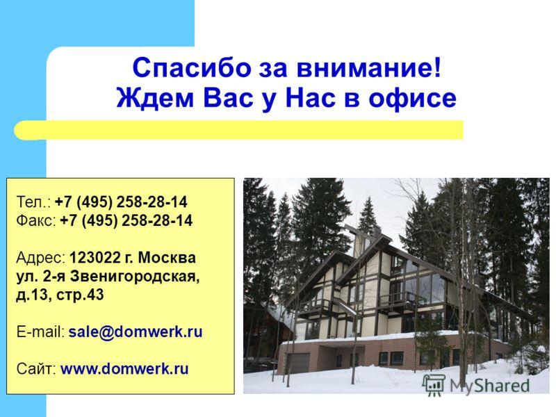 Спасибо за внимание! Ждем Вас у Нас в офисе Тел.: +7 (495) 258-28-14 Факс: +7 (495) 258-28-14 Адрес: 123022 г. Москва ул. 2-я Звенигородская, д.13, стр.43 E-mail: sale@domwerk.ru Сайт: www.domwerk.ru