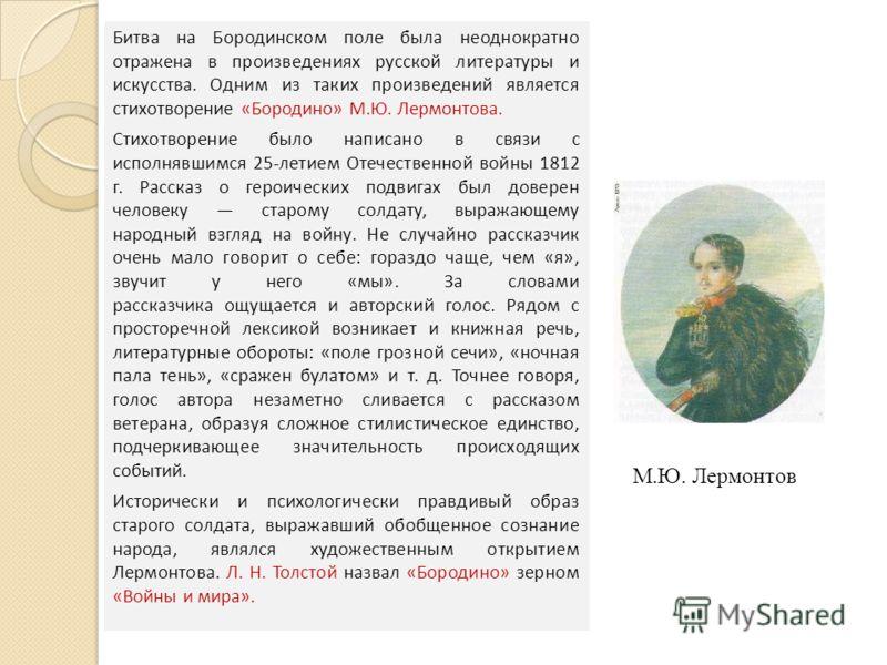 Битва на Бородинском поле была неоднократно отражена в произведениях русской литературы и искусства. Одним из таких произведений является стихотворение «Бородино» М.Ю. Лермонтова. Стихотворение было написано в связи с исполнявшимся 25-летием Отечеств