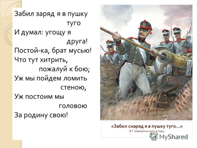 « Забил снаряд я в пушку туго...» В. Г. Шевченко 1970- е годы Забил заряд я в пушку туго И думал: угощу я друга! Постой-ка, брат мусью! Что тут хитрить, пожалуй к бою; Уж мы пойдем ломить стеною, Уж постоим мы головою За родину свою!