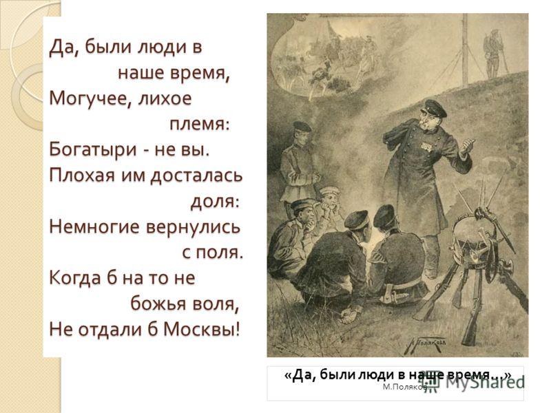 Да, были люди в наше время, Могучее, лихое племя : Богатыри - не вы. Плохая им досталась доля : Немногие вернулись с поля. Когда б на то не божья воля, Не отдали б Москвы ! « Да, были люди в наше время …» М. Поляков.