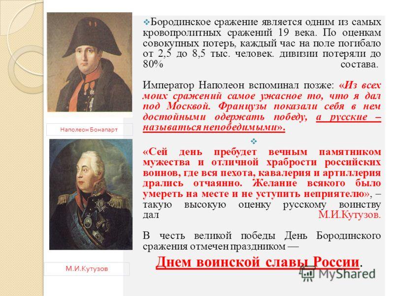 Бородинское сражение является одним из самых кровопролитных сражений 19 века. По оценкам совокупных потерь, каждый час на поле погибало от 2,5 до 8,5 тыс. человек. дивизии потеряли до 80% состава. Император Наполеон вспоминал позже: «Из всех моих сра