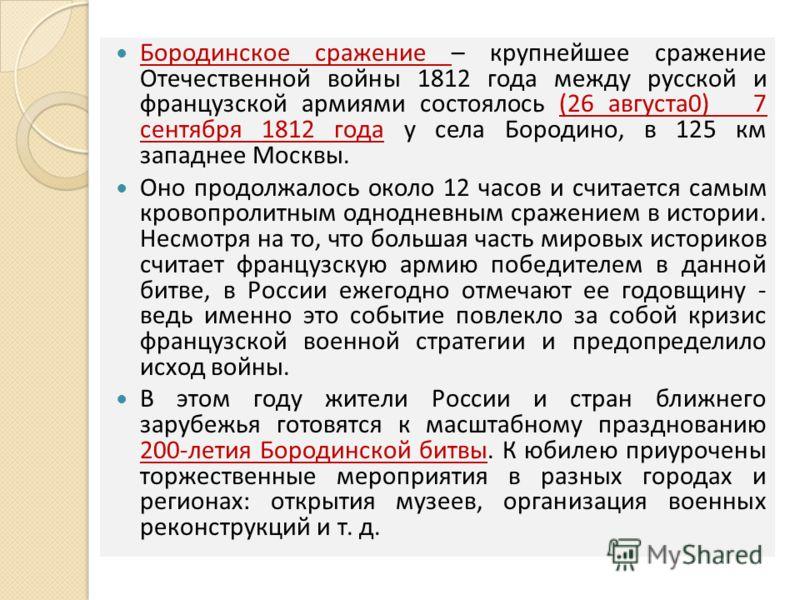 Бородинское сражение – крупнейшее сражение Отечественной войны 1812 года между русской и французской армиями состоялось (26 августа0) 7 сентября 1812 года у села Бородино, в 125 км западнее Москвы. Оно продолжалось около 12 часов и считается самым кр