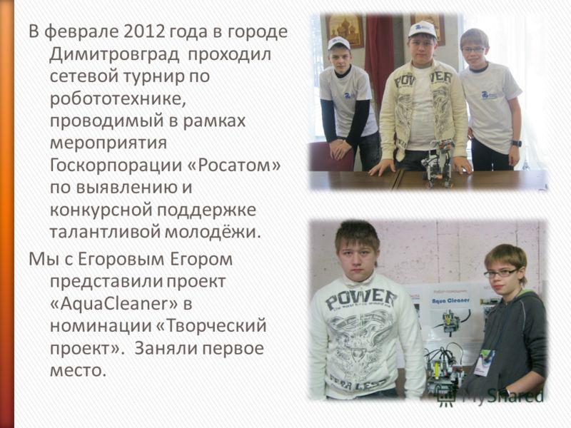 В феврале 2012 года в городе Димитровград проходил сетевой турнир по робототехнике, проводимый в рамках мероприятия Госкорпорации «Росатом» по выявлению и конкурсной поддержке талантливой молодёжи. Мы с Егоровым Егором представили проект «AquaCleaner