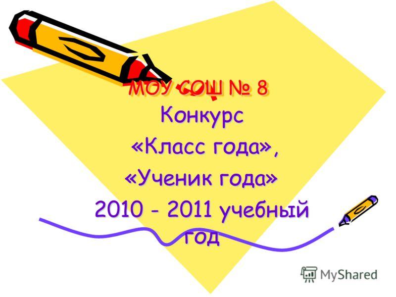 МОУ СОШ 8 Конкурс «Класс года», «Класс года», «Ученик года» 2010 - 2011 учебный год