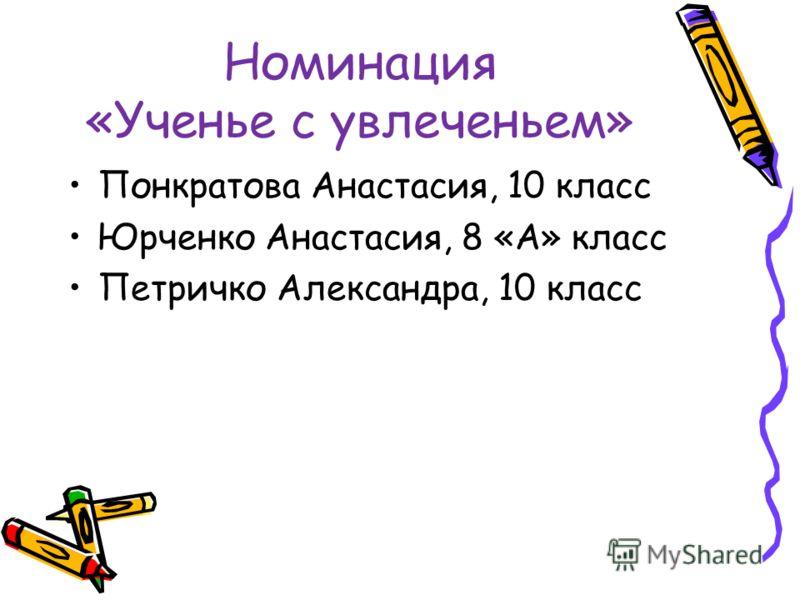 Номинация «Ученье с увлеченьем» Понкратова Анастасия, 10 класс Юрченко Анастасия, 8 «А» класс Петричко Александра, 10 класс