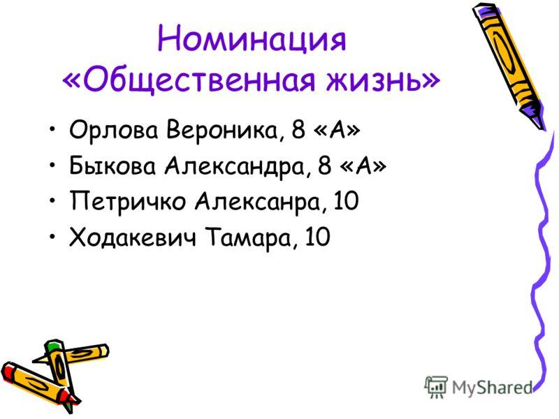 Номинация «Общественная жизнь» Орлова Вероника, 8 «А» Быкова Александра, 8 «А» Петричко Алексанра, 10 Ходакевич Тамара, 10