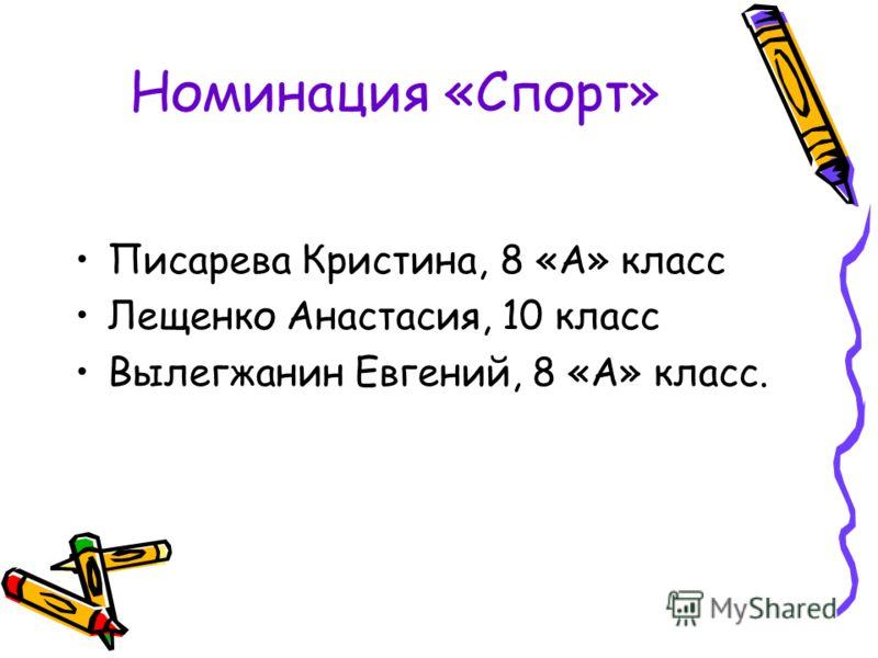 Номинация «Спорт» Писарева Кристина, 8 «А» класс Лещенко Анастасия, 10 класс Вылегжанин Евгений, 8 «А» класс.