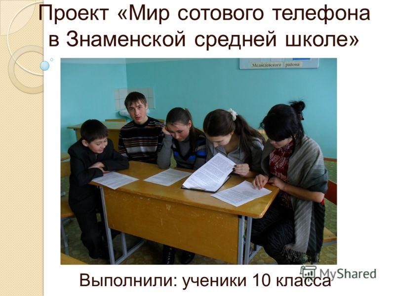 Проект «Мир сотового телефона в Знаменской средней школе» Выполнили: ученики 10 класса