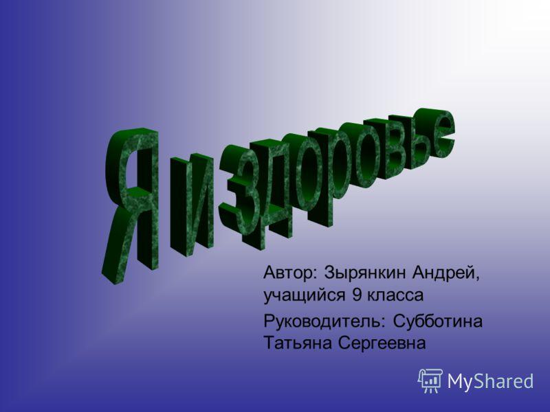 Автор: Зырянкин Андрей, учащийся 9 класса Руководитель: Субботина Татьяна Сергеевна