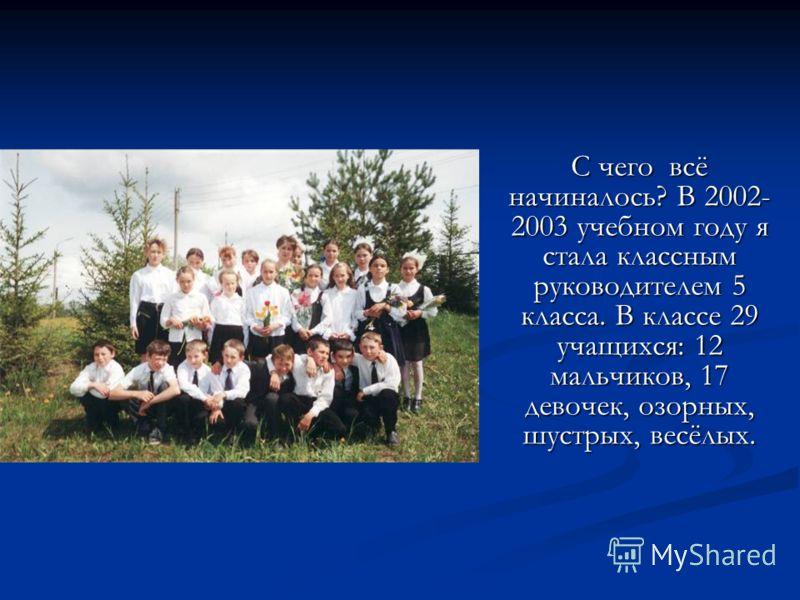 С чего всё начиналось? В 2002- 2003 учебном году я стала классным руководителем 5 класса. В классе 29 учащихся: 12 мальчиков, 17 девочек, озорных, шустрых, весёлых.
