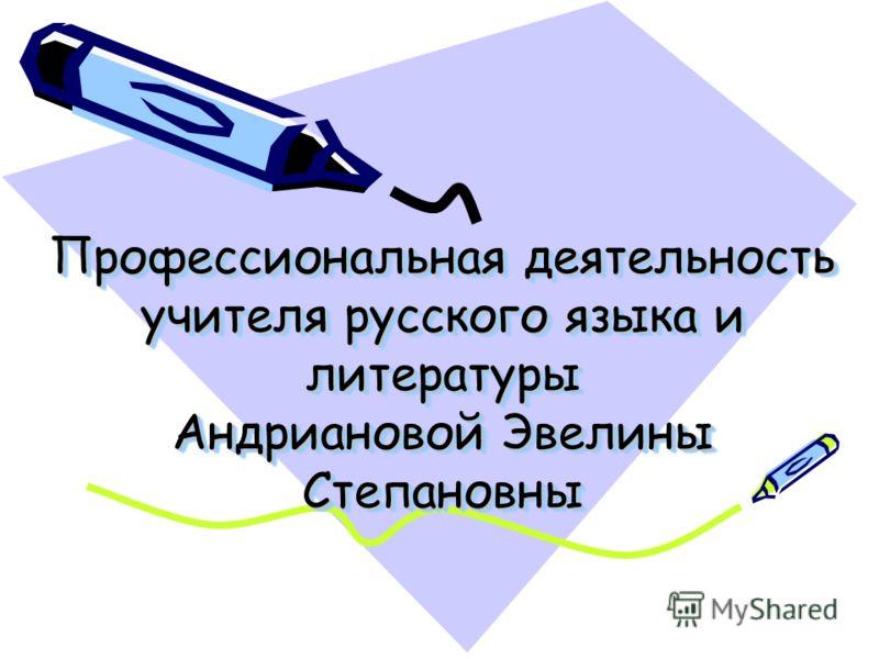Профессиональная деятельность учителя русского языка и литературы Андриановой Эвелины Степановны