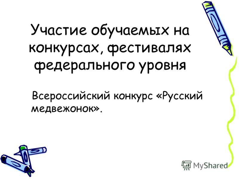 Участие обучаемых на конкурсах, фестивалях федерального уровня Всероссийский конкурс «Русский медвежонок».