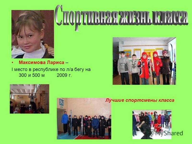 Максимова Лариса – I место в республике по л/а бегу на 300 и 500 м 2009 г. Лучшие спортсмены класса