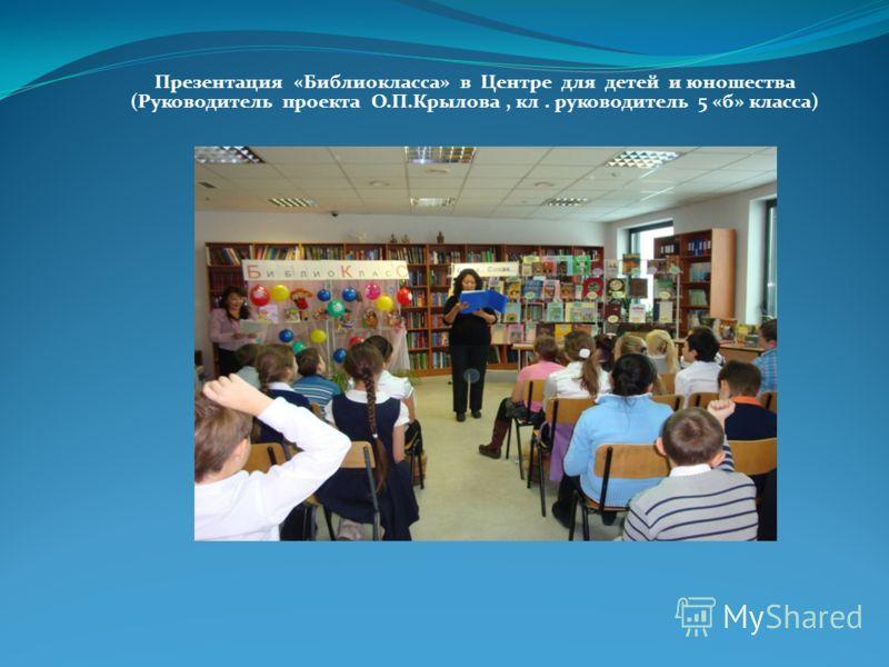 Презентация «Библиокласса» в Центре для детей и юношества (Руководитель проекта О.П.Крылова, кл. руководитель 5 «б» класса)