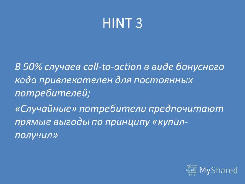 HINT 3 В 90% случаев call-to-action в виде бонусного кода привлекателен для постоянных потребителей; «Случайные» потребители предпочитают прямые выгоды по принципу «купил- получил»