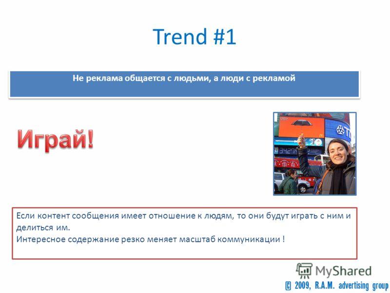 Trend #1 Не реклама общается с людьми, а люди с рекламой Если контент сообщения имеет отношение к людям, то они будут играть с ним и делиться им. Интересное содержание резко меняет масштаб коммуникации !