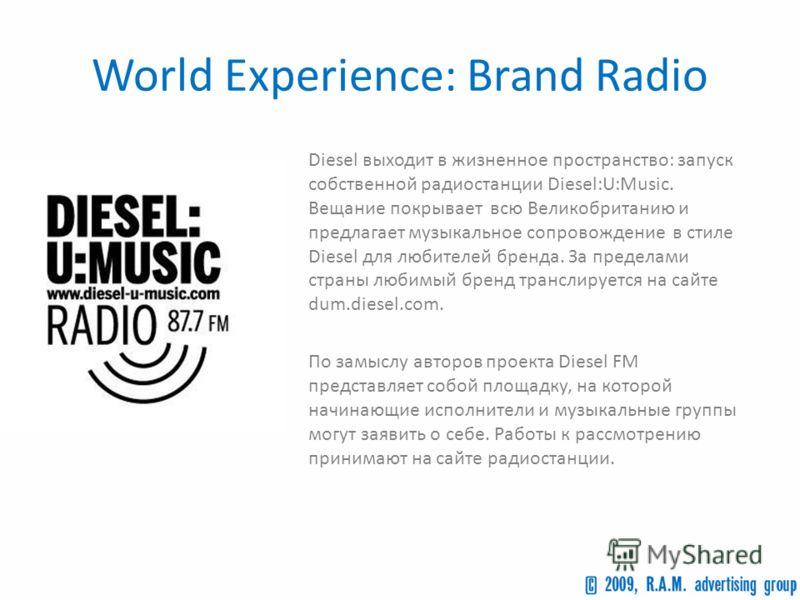 World Experience: Brand Radio Diesel выходит в жизненное пространство: запуск собственной радиостанции Diesel:U:Music. Вещание покрывает всю Великобританию и предлагает музыкальное сопровождение в стиле Diesel для любителей бренда. За пределами стран
