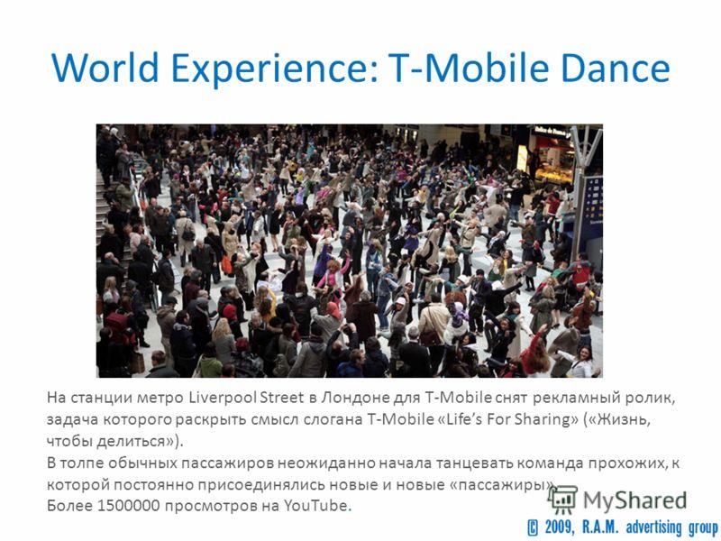 World Experience: T-Mobile Dance На станции метро Liverpool Street в Лондоне для T-Mobile снят рекламный ролик, задача которого раскрыть смысл слогана T-Mobile «Lifes For Sharing» («Жизнь, чтобы делиться»). В толпе обычных пассажиров неожиданно начал