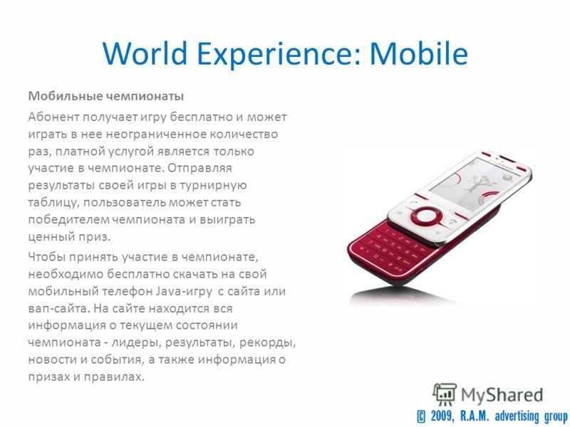 World Experience: Mobile Мобильные чемпионаты Абонент получает игру бесплатно и может играть в нее неограниченное количество раз, платной услугой является только участие в чемпионате. Отправляя результаты своей игры в турнирную таблицу, пользователь