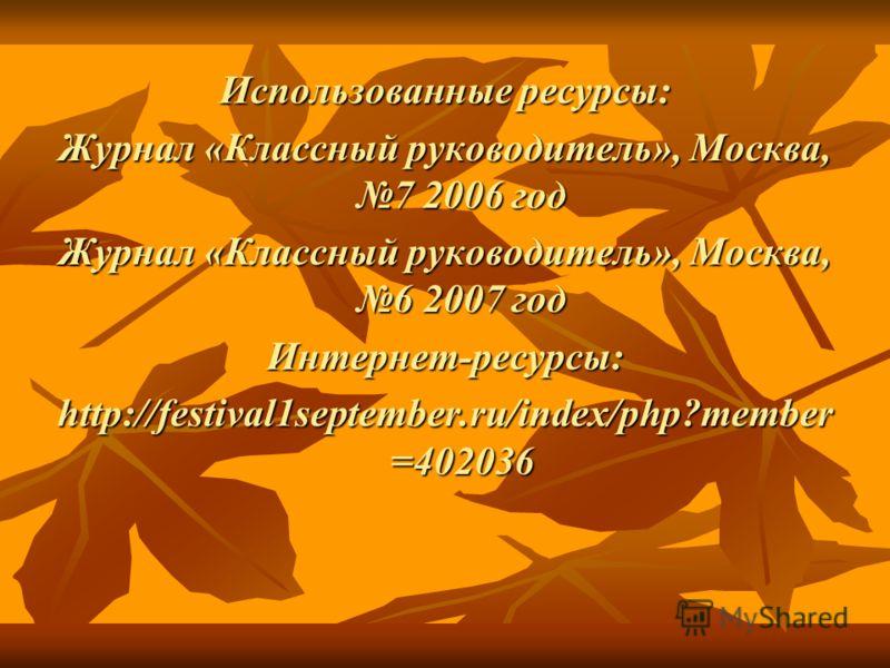 Использованные ресурсы: Журнал «Классный руководитель», Москва, 7 2006 год Журнал «Классный руководитель», Москва, 6 2007 год Интернет-ресурсы: http://festival1september.ru/index/php?member =402036