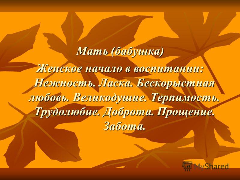 Мать (бабушка) Женское начало в воспитании: Нежность. Ласка. Бескорыстная любовь. Великодушие. Терпимость. Трудолюбие. Доброта. Прощение. Забота.