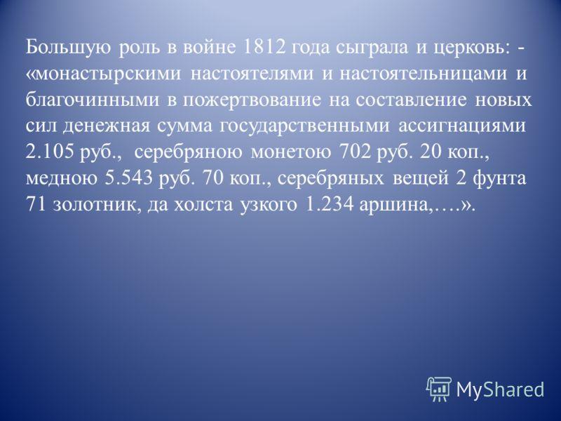 Большую роль в войне 1812 года сыграла и церковь: - «монастырскими настоятелями и настоятельницами и благочинными в пожертвование на составление новых сил денежная сумма государственными ассигнациями 2.105 руб., серебряною монетою 702 руб. 20 коп., м