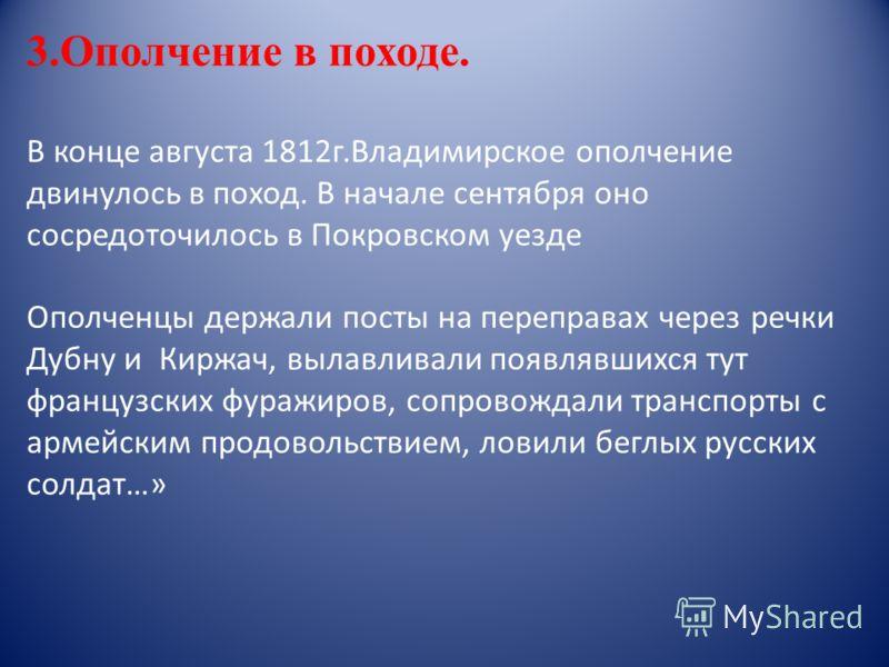 3.Ополчение в походе. В конце августа 1812г.Владимирское ополчение двинулось в поход. В начале сентября оно сосредоточилось в Покровском уезде Ополченцы держали посты на переправах через речки Дубну и Киржач, вылавливали появлявшихся тут французских