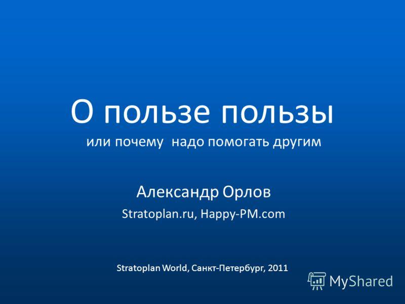 О пользе пользы или почему надо помогать другим Александр Орлов Stratoplan.ru, Happy-PM.com Stratoplan World, Санкт-Петербург, 2011