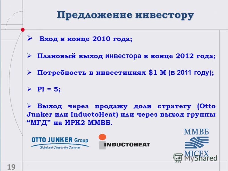 Предложение инвестору 19 Вход в конце 2010 года; Плановый выход инвестора в конце 2012 года; Потребность в инвестициях $1 M (в 2011 году) ; PI = 5; Выход через продажу доли стратегу (Otto Junker или InductoHeat) или через выход группыМГД на ИРК2 ММВБ