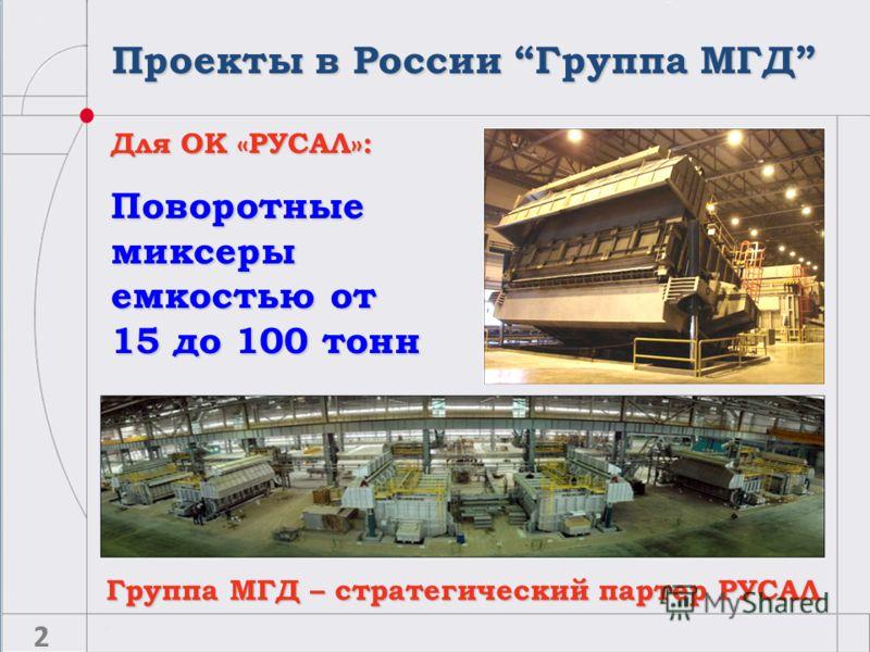 Проекты в России Группа МГД Для ОК «РУСАЛ»: Поворотные миксеры емкостью от 15 до 100 тонн Группа МГД – стратегический партер РУСАЛ 2