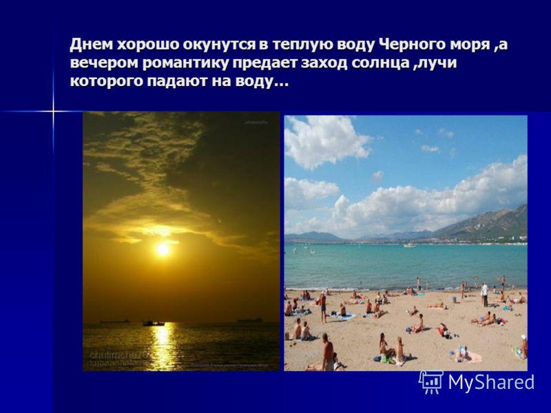 Днем хорошо окунутся в теплую воду Черного моря,а вечером романтику предает заход солнца,лучи которого падают на воду…