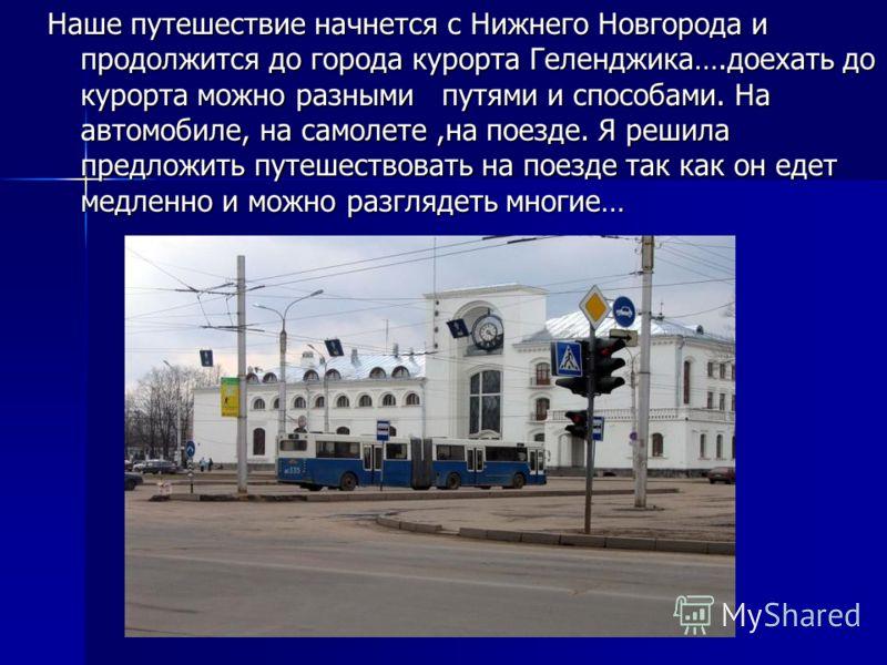 Наше путешествие начнется с Нижнего Новгорода и продолжится до города курорта Геленджика….доехать до курорта можно разными путями и способами. На автомобиле, на самолете,на поезде. Я решила предложить путешествовать на поезде так как он едет медленно