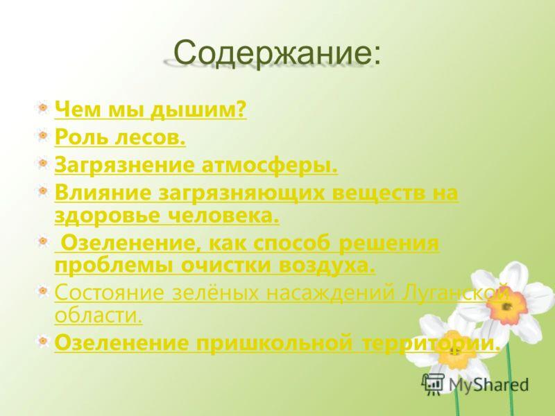 Содержание: Чем мы дышим? Роль лесов. Загрязнение атмосферы. Влияние загрязняющих веществ на здоровье человека. Озеленение, как способ решения проблемы очистки воздуха. Состояние зелёных насаждений Луганской области. Озеленение пришкольной территории