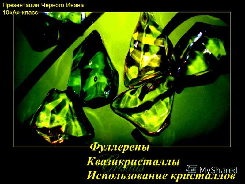Фуллерены Квазикристаллы Использование кристаллов Презентация Черного Ивана 10«А» класс