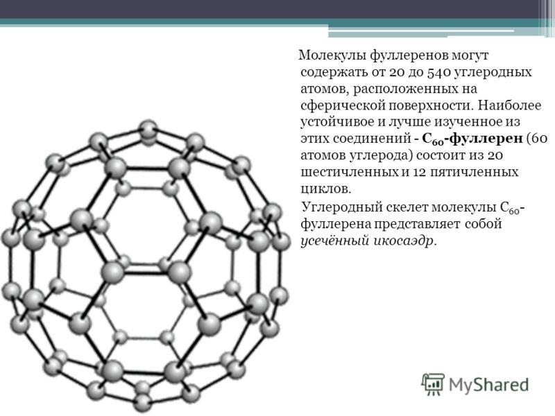 Молекулы фуллеренов могут содержать от 20 до 540 углеродных атомов, расположенных на сферической поверхности. Наиболее устойчивое и лучше изученное из этих соединений - C 60 -фуллерен (60 атомов углерода) состоит из 20 шестичленных и 12 пятичленных ц