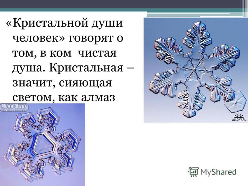 «Кристальной души человек» говорят о том, в ком чистая душа. Кристальная – значит, сияющая светом, как алмаз