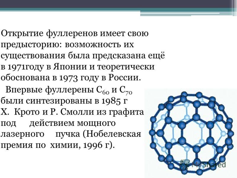 Открытие фуллеренов имеет свою предысторию: возможность их существования была предсказана ещё в 1971году в Японии и теоретически обоснована в 1973 году в России. Впервые фуллерены C 60 и C 70 были синтезированы в 1985 г Х. Крото и Р. Смолли из графит