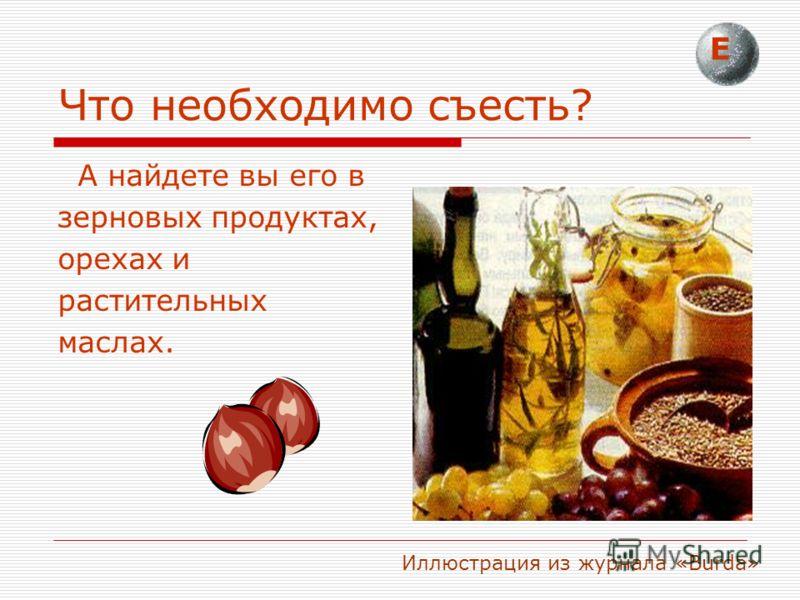 Что необходимо съесть? А найдете вы его в зерновых продуктах, орехах и растительных маслах. Е Иллюстрация из журнала «Burda»