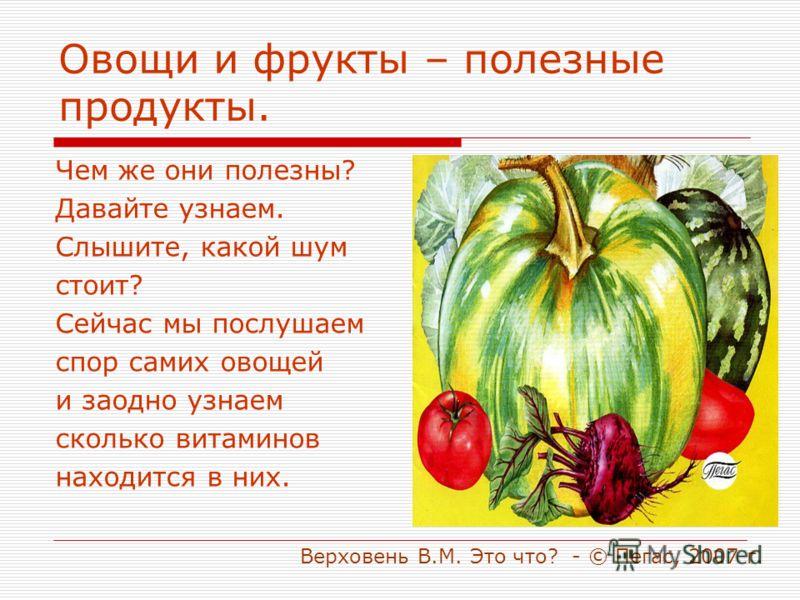Овощи и фрукты – полезные продукты. Чем же они полезны? Давайте узнаем. Слышите, какой шум стоит? Сейчас мы послушаем спор самих овощей и заодно узнаем сколько витаминов находится в них. Верховень В.М. Это что? - © Пегас, 2007 г.