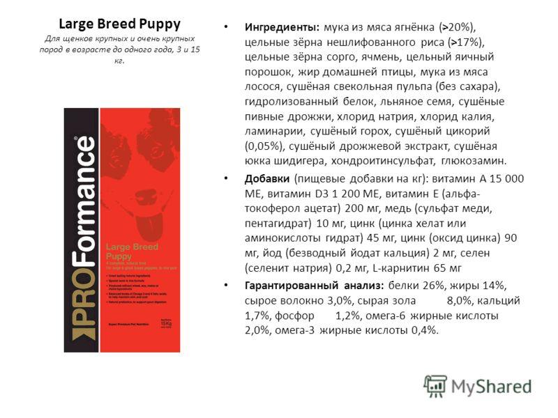 Large Breed Puppy Для щенков крупных и очень крупных пород в возрасте до одного года, 3 и 15 кг. Ингредиенты: мука из мяса ягнёнка (>20%), цельные зёрна нешлифованного риса (>17%), цельные зёрна сорго, ячмень, цельный яичный порошок, жир домашней пти